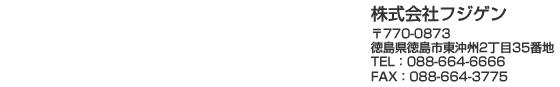 株式会社フジゲン 〒770-0873徳島県徳島市東沖州2丁目35番地 TEL:088-664-6666 FAX:088-664-3775